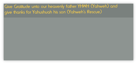 Give Gratitude unto our heavenly father YHWH (Yahweh) and give thanks for Yahushuah his son (Yahweh's Rescue)